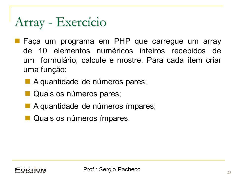 Prof.: Sergio Pacheco 32 Array - Exercício Faça um programa em PHP que carregue um array de 10 elementos numéricos inteiros recebidos de um formulário