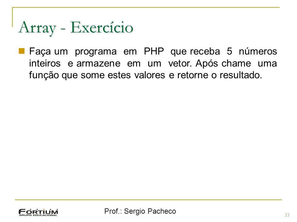Prof.: Sergio Pacheco 33 Array - Exercício Faça um programa em PHP que receba 5 números inteiros e armazene em um vetor. Após chame uma função que som