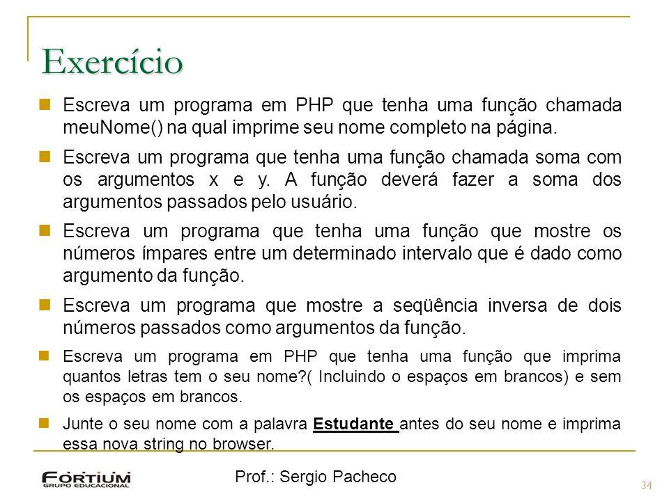 Prof.: Sergio Pacheco 34 Exercício Escreva um programa em PHP que tenha uma função chamada meuNome() na qual imprime seu nome completo na página. Escr