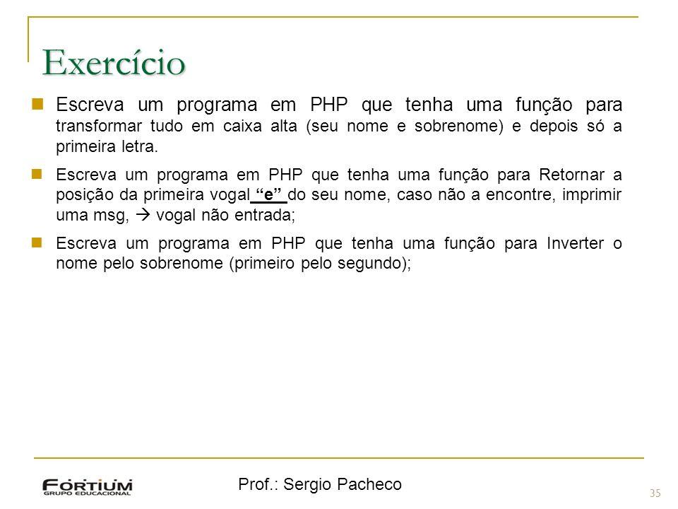 Prof.: Sergio Pacheco 35 Exercício Escreva um programa em PHP que tenha uma função para transformar tudo em caixa alta (seu nome e sobrenome) e depois
