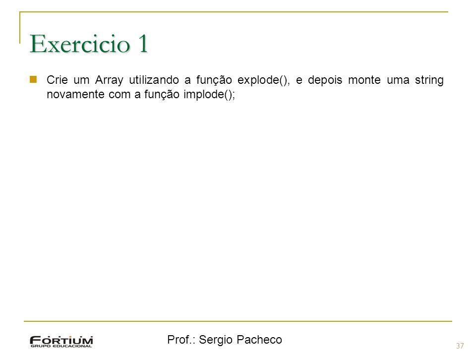 Prof.: Sergio Pacheco 37 Exercicio 1 Crie um Array utilizando a função explode(), e depois monte uma string novamente com a função implode();