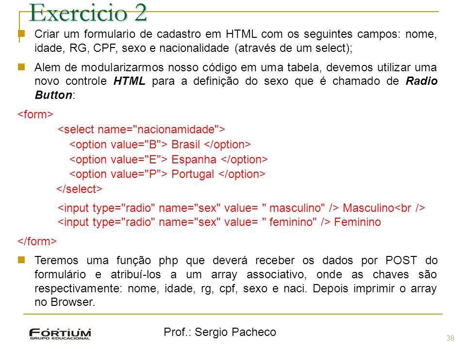 Prof.: Sergio Pacheco 38 Exercicio 2 Criar um formulario de cadastro em HTML com os seguintes campos: nome, idade, RG, CPF, sexo e nacionalidade (atra