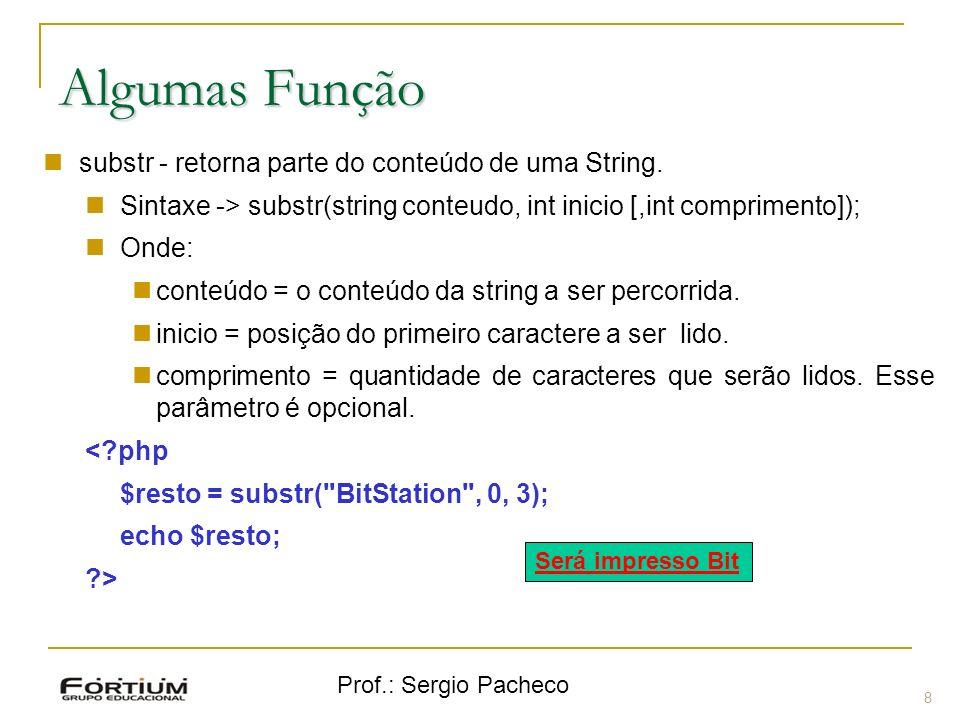 Prof.: Sergio Pacheco 8 Algumas Função substr - retorna parte do conteúdo de uma String. Sintaxe -> substr(string conteudo, int inicio [,int comprimen
