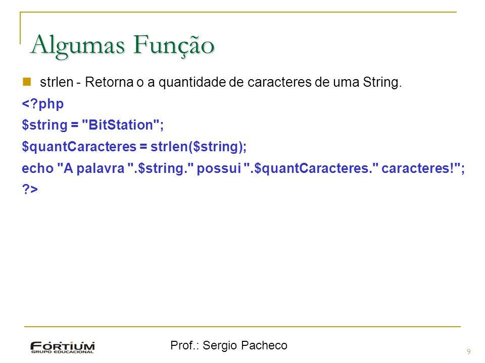 Prof.: Sergio Pacheco 9 Algumas Função strlen - Retorna o a quantidade de caracteres de uma String. <?php $string =