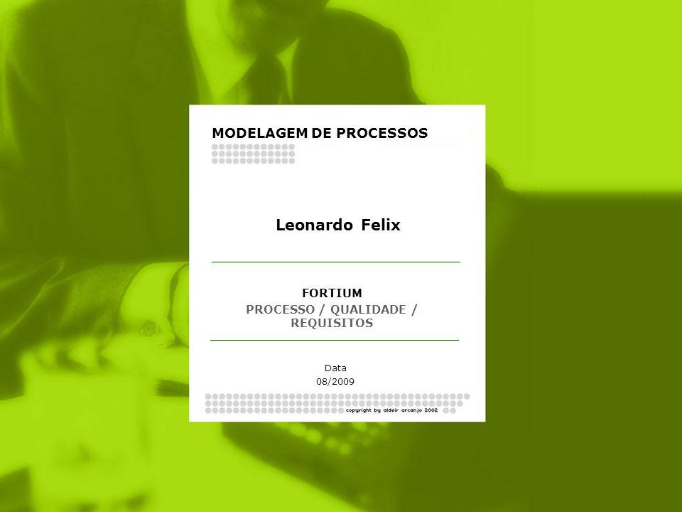 FORTIUM PROCESSO / QUALIDADE / REQUISITOS Data 08/2009 Leonardo Felix MODELAGEM DE PROCESSOS