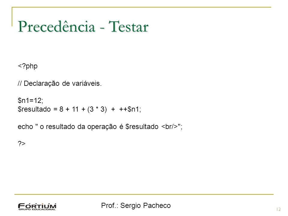 Prof.: Sergio Pacheco Precedência - Testar 12 <?php // Declaração de variáveis.