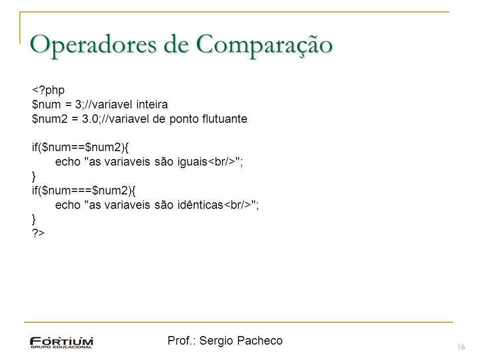 Prof.: Sergio Pacheco Operadores de Comparação 16 <?php $num = 3;//variavel inteira $num2 = 3.0;//variavel de ponto flutuante if($num==$num2){ echo as variaveis são iguais ; } if($num===$num2){ echo as variaveis são idênticas ; } ?>
