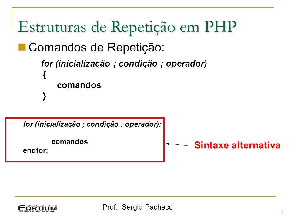 Prof.: Sergio Pacheco Estruturas de Repetição em PHP Comandos de Repetição: for (inicialização ; condição ; operador) { comandos } 19 Sintaxe alternativa for (inicialização ; condição ; operador): comandos endfor;