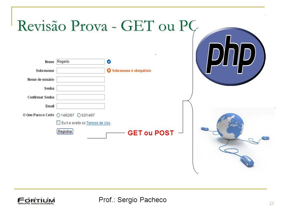 Prof.: Sergio Pacheco Revisão Prova - GET ou POST 23 GET ou POST
