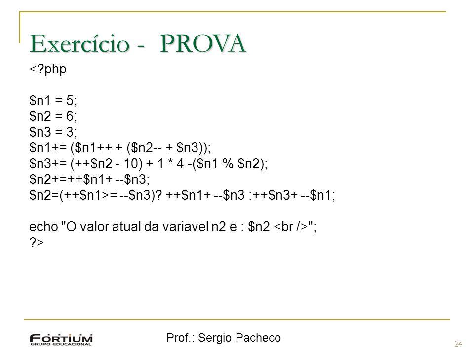 Prof.: Sergio Pacheco Exercício - PROVA 24 <?php $n1 = 5; $n2 = 6; $n3 = 3; $n1+= ($n1++ + ($n2-- + $n3)); $n3+= (++$n2 - 10) + 1 * 4 -($n1 % $n2); $n2+=++$n1+ --$n3; $n2=(++$n1>= --$n3).