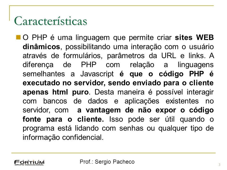 Prof.: Sergio Pacheco Características 3 O PHP é uma linguagem que permite criar sites WEB dinâmicos, possibilitando uma interação com o usuário através de formulários, parâmetros da URL e links.