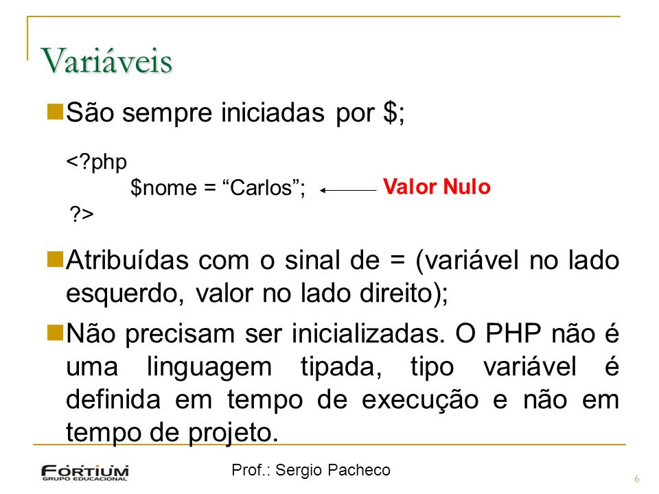 Prof.: Sergio Pacheco Variáveis 6 São sempre iniciadas por $; <?php $nome = Carlos; ?> Atribuídas com o sinal de = (variável no lado esquerdo, valor no lado direito); Não precisam ser inicializadas.