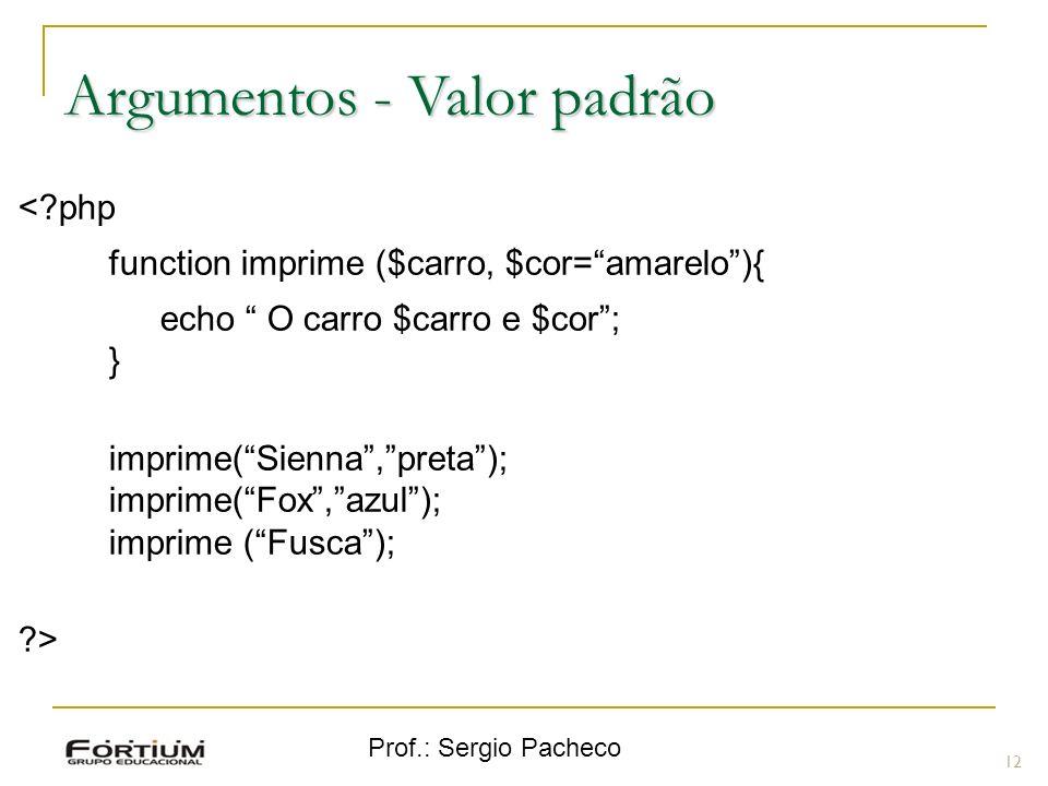 Prof.: Sergio Pacheco 12 Argumentos - Valor padrão <?php function imprime ($carro, $cor=amarelo){ echo O carro $carro e $cor; } imprime(Sienna,preta);