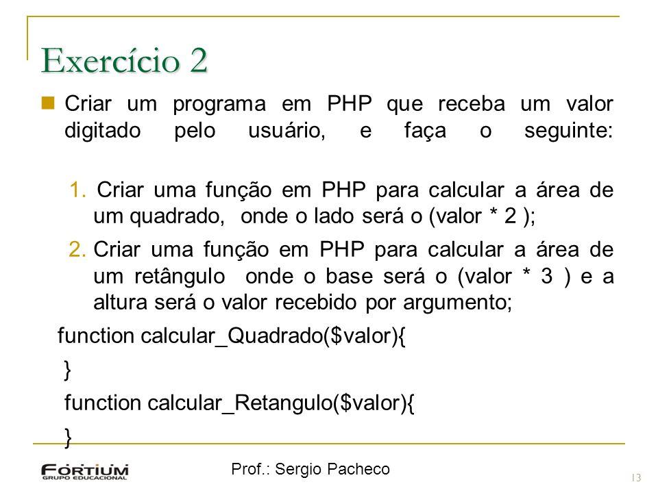 Prof.: Sergio Pacheco Exercício 2 Criar um programa em PHP que receba um valor digitado pelo usuário, e faça o seguinte: 1.Criar uma função em PHP par