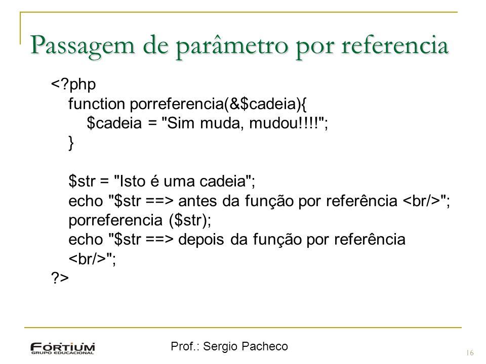 Prof.: Sergio Pacheco Passagem de parâmetro por referencia <?php function porreferencia(&$cadeia){ $cadeia =
