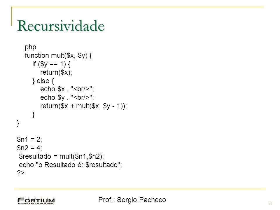 Prof.: Sergio Pacheco 21 Recursividade <?php function mult($x, $y) { if ($y == 1) { return($x); } else { echo $x.