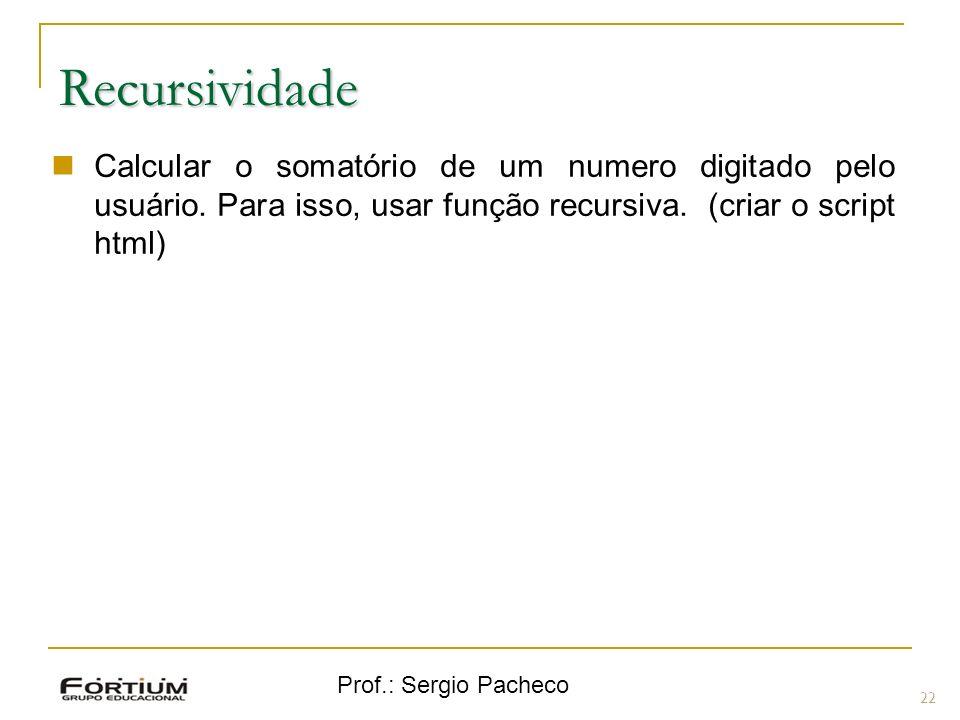 Prof.: Sergio Pacheco 22 Recursividade Calcular o somatório de um numero digitado pelo usuário. Para isso, usar função recursiva. (criar o script html