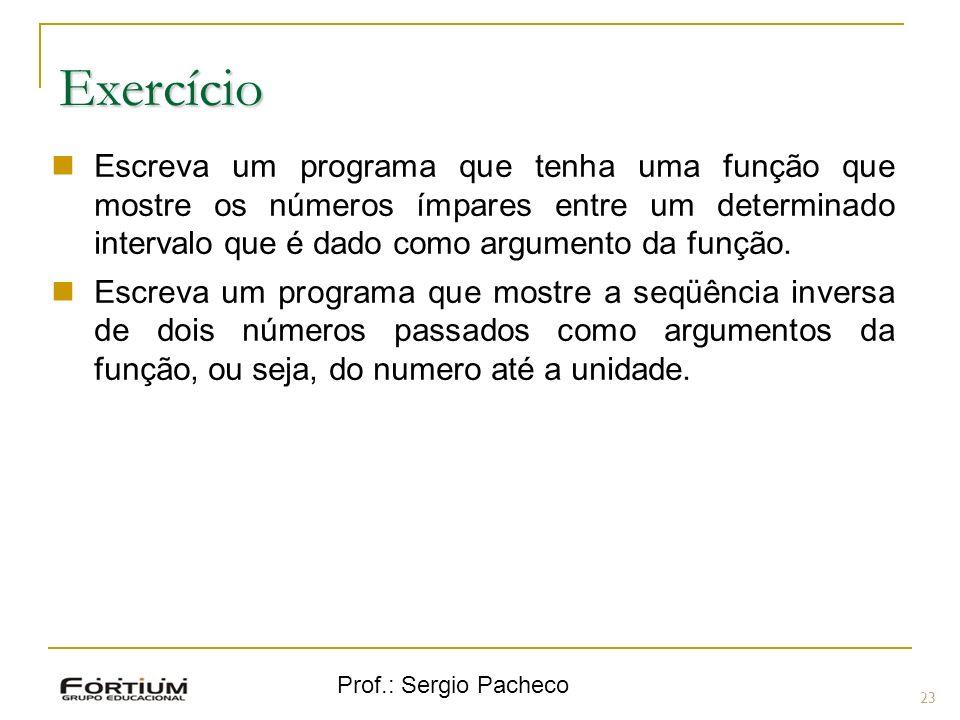 Prof.: Sergio Pacheco 23 Exercício Escreva um programa que tenha uma função que mostre os números ímpares entre um determinado intervalo que é dado co