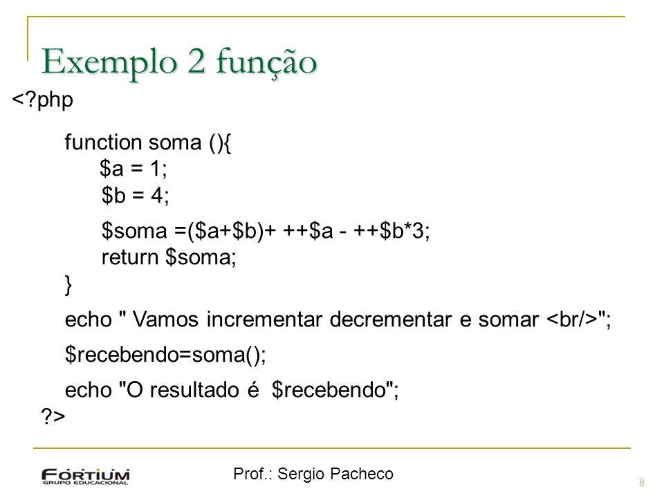 Prof.: Sergio Pacheco Exemplo 2 função <?php function soma (){ $a = 1; $b = 4; $soma =($a+$b)+ ++$a - ++$b*3; return $soma; } echo