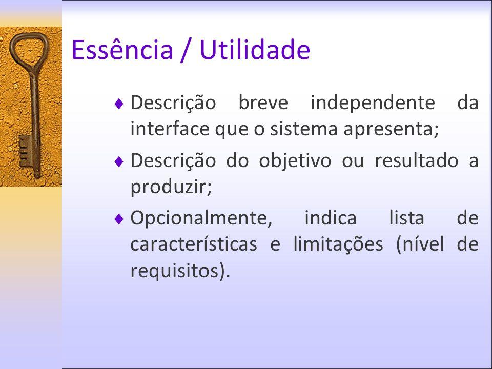 Essência / Utilidade Descrição breve independente da interface que o sistema apresenta; Descrição do objetivo ou resultado a produzir; Opcionalmente,