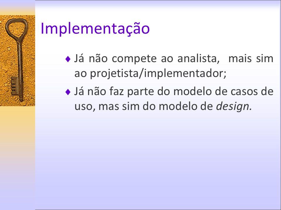 Implementação Já não compete ao analista, mais sim ao projetista/implementador; Já não faz parte do modelo de casos de uso, mas sim do modelo de desig