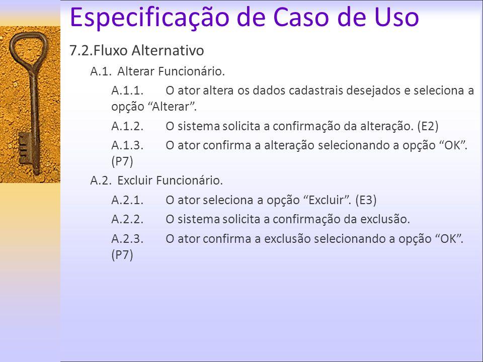 Especificação de Caso de Uso 7.2.Fluxo Alternativo A.1.Alterar Funcionário. A.1.1.O ator altera os dados cadastrais desejados e seleciona a opção Alte