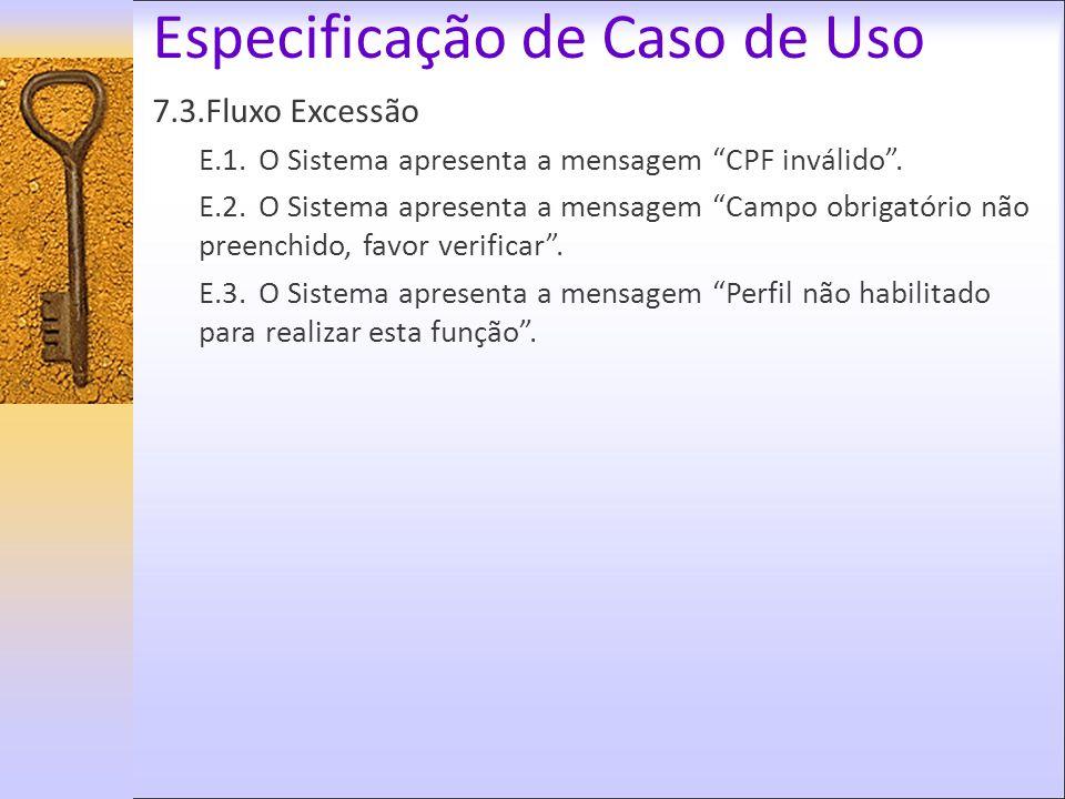 Especificação de Caso de Uso 7.3.Fluxo Excessão E.1. O Sistema apresenta a mensagem CPF inválido. E.2.O Sistema apresenta a mensagem Campo obrigatório