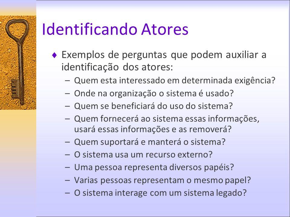 Exemplos de perguntas que podem auxiliar a identificação dos atores: –Quem esta interessado em determinada exigência? –Onde na organização o sistema é
