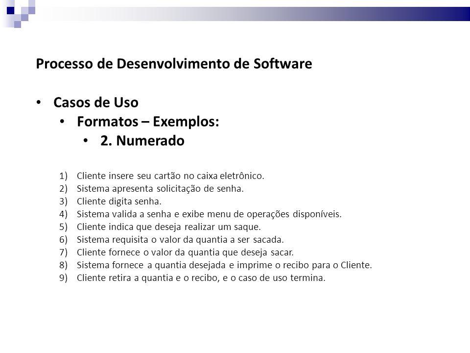 Processo de Desenvolvimento de Software Casos de Uso Formatos – Exemplos: 3.