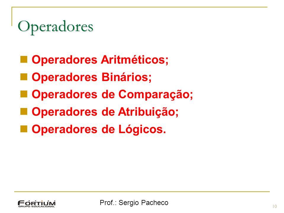 Prof.: Sergio Pacheco Operadores 10 Operadores Aritméticos; Operadores Binários; Operadores de Comparação; Operadores de Atribuição; Operadores de Lóg