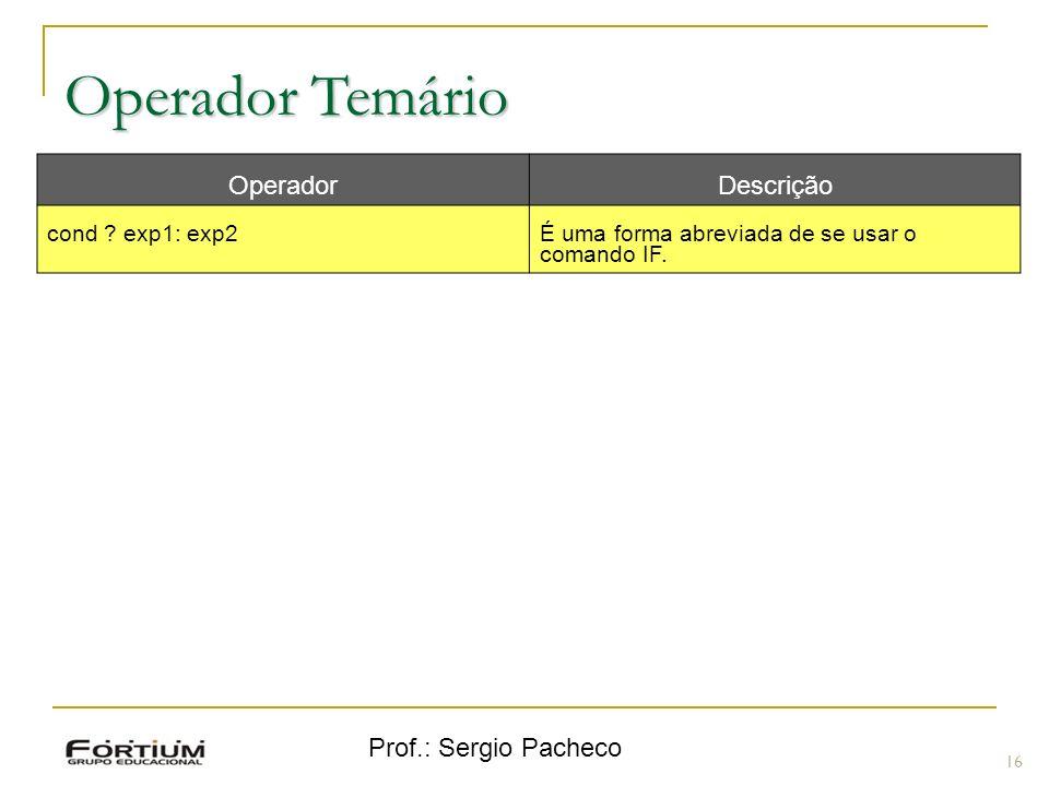 Prof.: Sergio Pacheco Operador Temário 16 OperadorDescrição cond ? exp1: exp2É uma forma abreviada de se usar o comando IF.