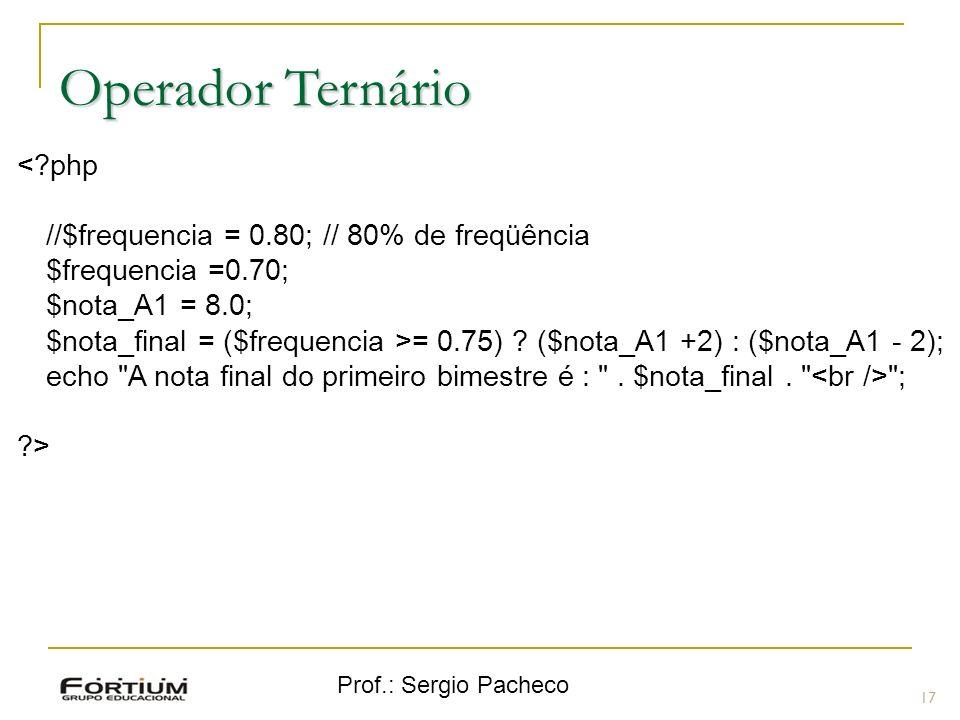 Prof.: Sergio Pacheco Operador Ternário 17 <?php //$frequencia = 0.80; // 80% de freqüência $frequencia =0.70; $nota_A1 = 8.0; $nota_final = ($frequen