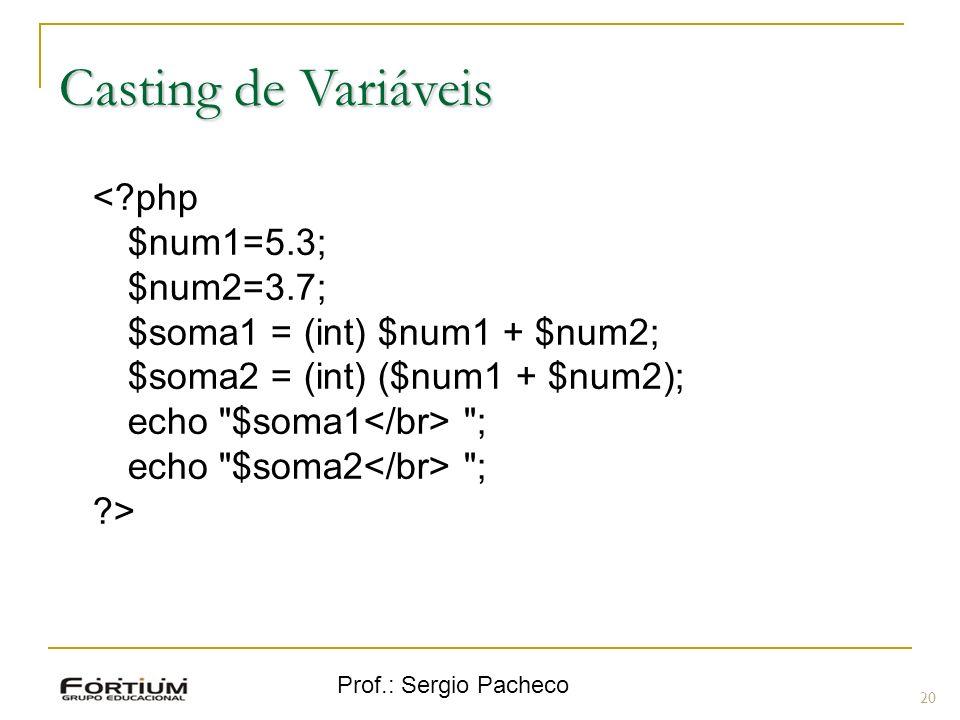 Prof.: Sergio Pacheco Casting de Variáveis <?php $num1=5.3; $num2=3.7; $soma1 = (int) $num1 + $num2; $soma2 = (int) ($num1 + $num2); echo