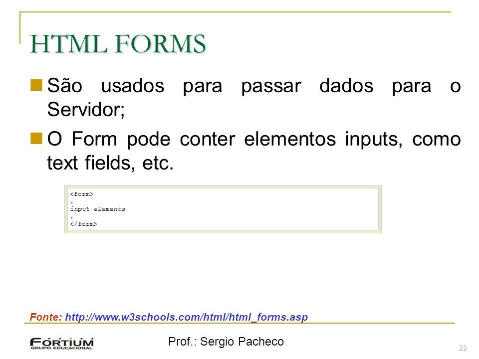 Prof.: Sergio Pacheco HTML FORMS São usados para passar dados para o Servidor; O Form pode conter elementos inputs, como text fields, etc. 22 Fonte: h