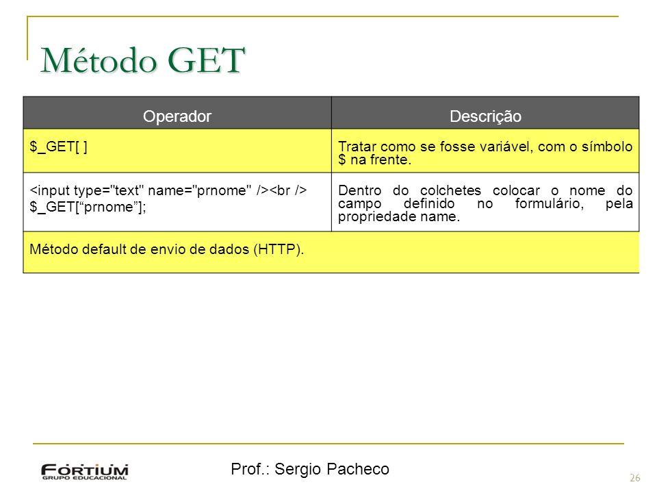 Prof.: Sergio Pacheco Método GET 26 OperadorDescrição $_GET[ ] Tratar como se fosse variável, com o símbolo $ na frente. $_GET[prnome]; Dentro do colc