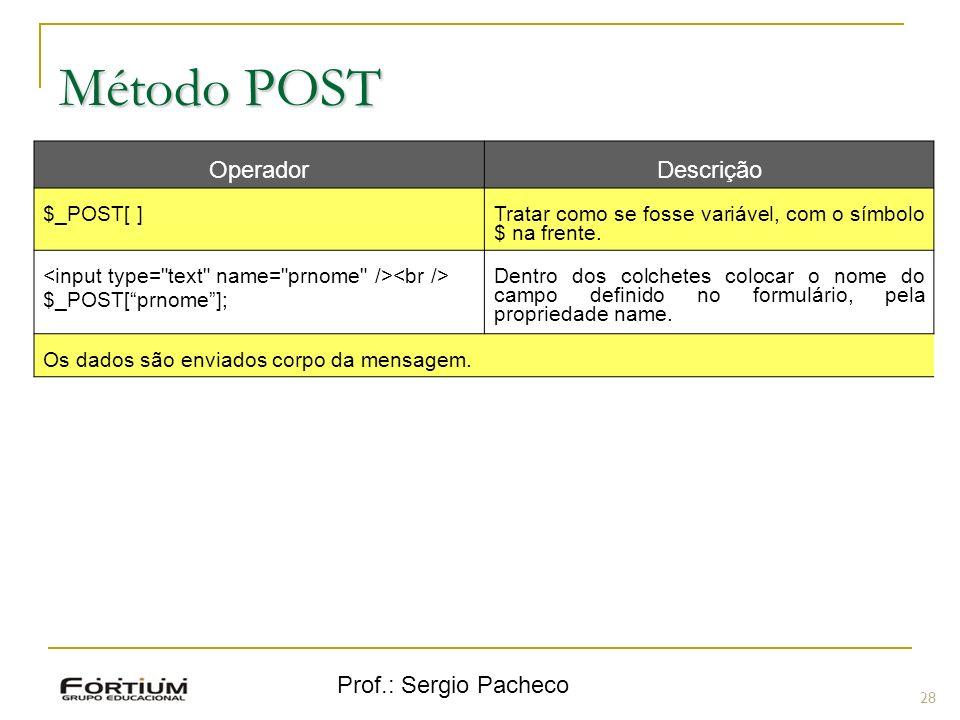 Prof.: Sergio Pacheco Método POST 28 OperadorDescrição $_POST[ ] Tratar como se fosse variável, com o símbolo $ na frente. $_POST[prnome]; Dentro dos