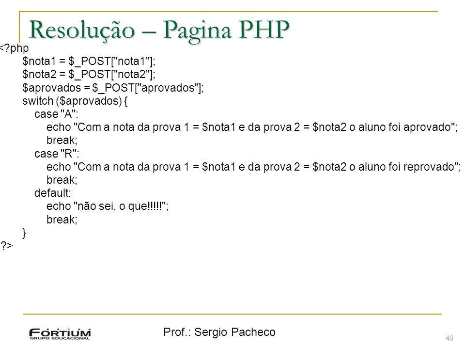 Prof.: Sergio Pacheco Resolução – Pagina PHP 40 <?php $nota1 = $_POST[