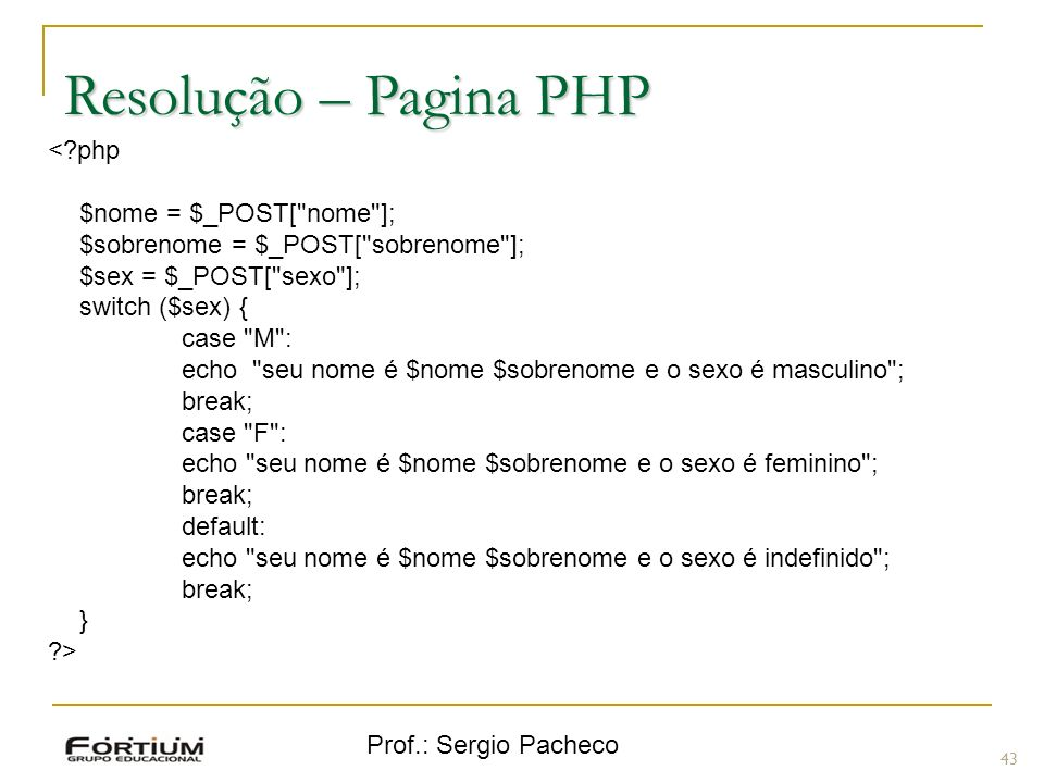 Prof.: Sergio Pacheco Resolução – Pagina PHP 43 <?php $nome = $_POST[