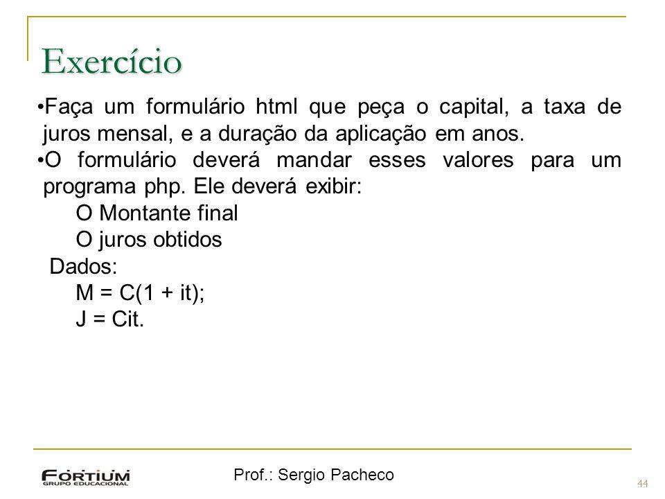 Prof.: Sergio Pacheco Exercício 44 Faça um formulário html que peça o capital, a taxa de juros mensal, e a duração da aplicação em anos. O formulário