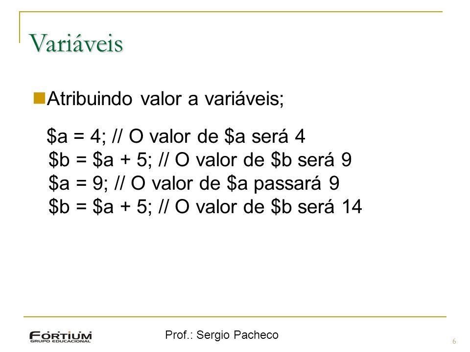 Prof.: Sergio Pacheco Variáveis 6 Atribuindo valor a variáveis; $a = 4; // O valor de $a será 4 $b = $a + 5; // O valor de $b será 9 $a = 9; // O valo