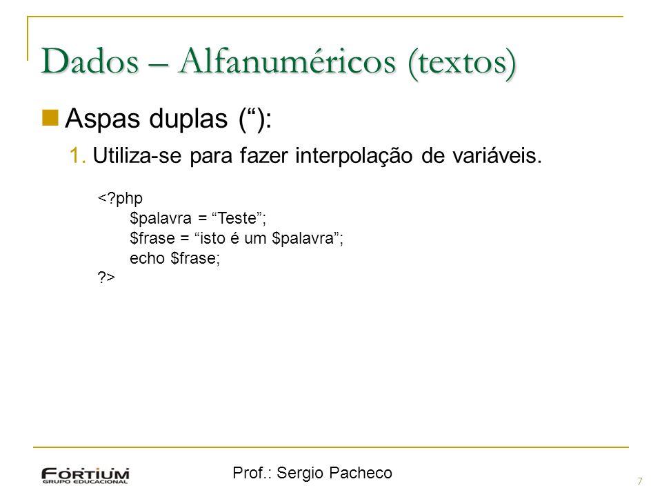 Prof.: Sergio Pacheco Dados – Alfanuméricos (textos) Aspas duplas (): 1.Utiliza-se para fazer interpolação de variáveis. <?php $palavra = Teste; $fras