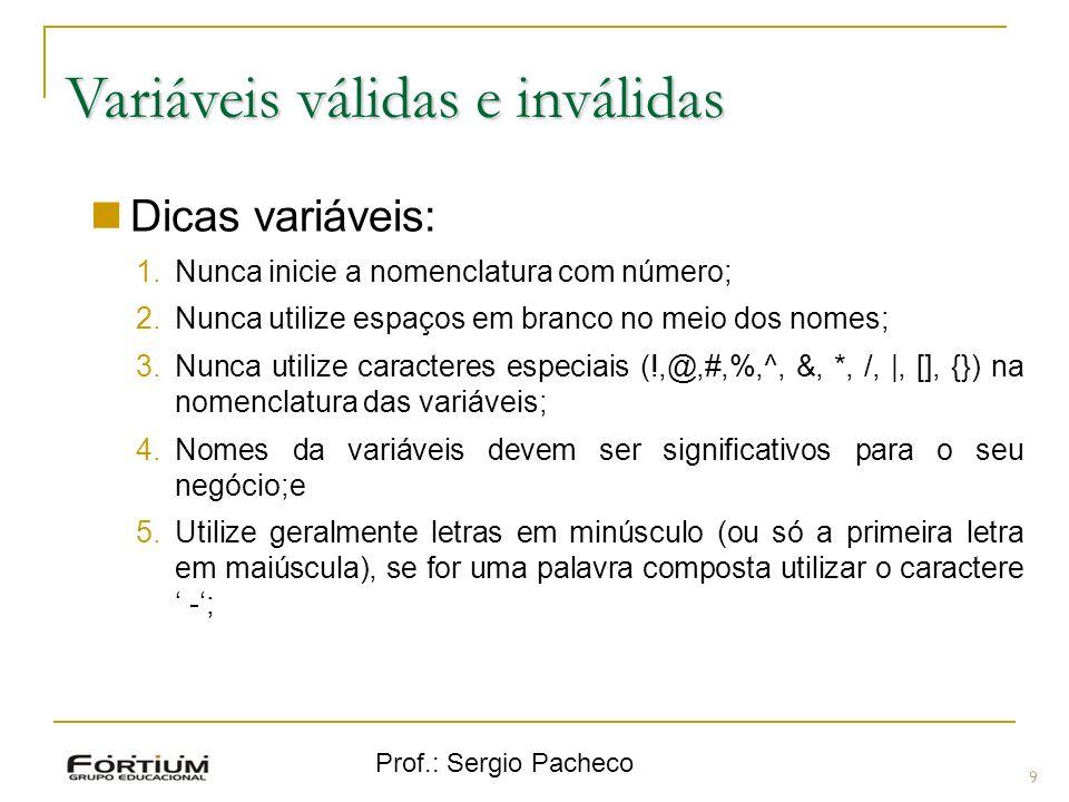Prof.: Sergio Pacheco Variáveis válidas e inválidas 9 Dicas variáveis: 1.Nunca inicie a nomenclatura com número; 2.Nunca utilize espaços em branco no