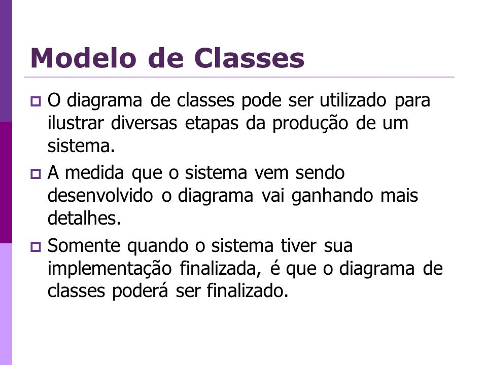 Modelo de Classes O diagrama de classes pode ser utilizado para ilustrar diversas etapas da produção de um sistema. A medida que o sistema vem sendo d