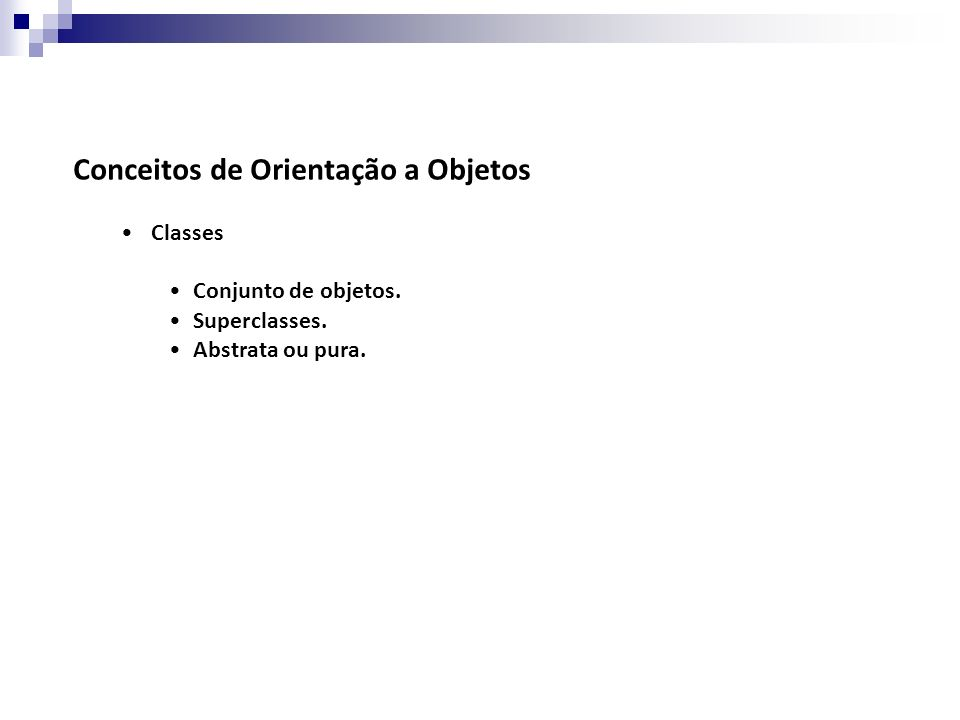 Conceitos de Orientação a Objetos Classes Conjunto de objetos. Superclasses. Abstrata ou pura.