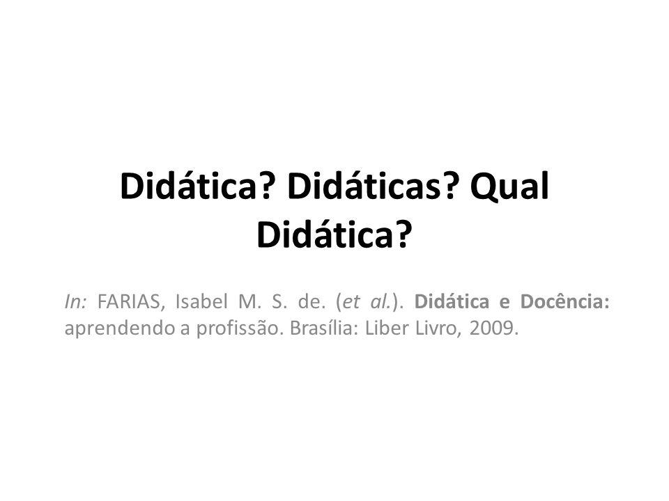 Didática? Didáticas? Qual Didática? In: FARIAS, Isabel M. S. de. (et al.). Didática e Docência: aprendendo a profissão. Brasília: Liber Livro, 2009.