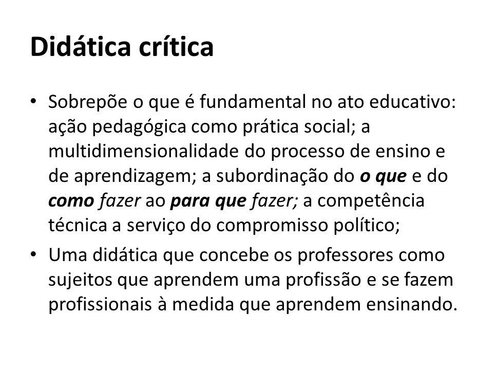 Didática crítica Sobrepõe o que é fundamental no ato educativo: ação pedagógica como prática social; a multidimensionalidade do processo de ensino e d