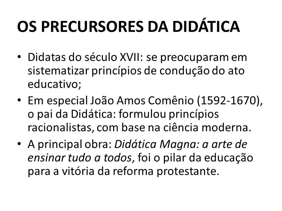 OS PRECURSORES DA DIDÁTICA Didatas do século XVII: se preocuparam em sistematizar princípios de condução do ato educativo; Em especial João Amos Comên