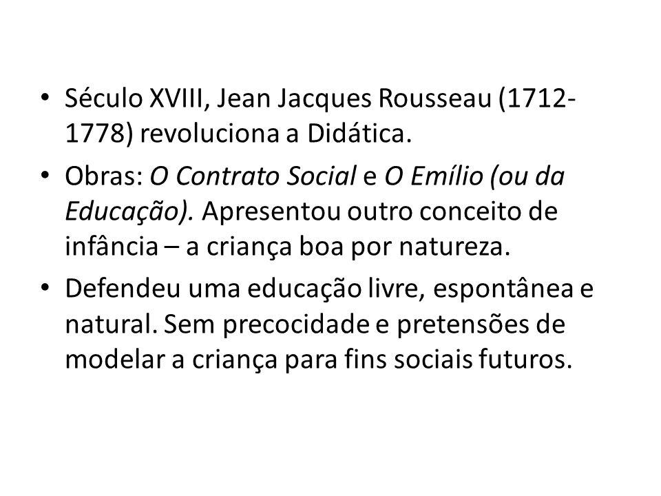 Século XVIII, Jean Jacques Rousseau (1712- 1778) revoluciona a Didática. Obras: O Contrato Social e O Emílio (ou da Educação). Apresentou outro concei