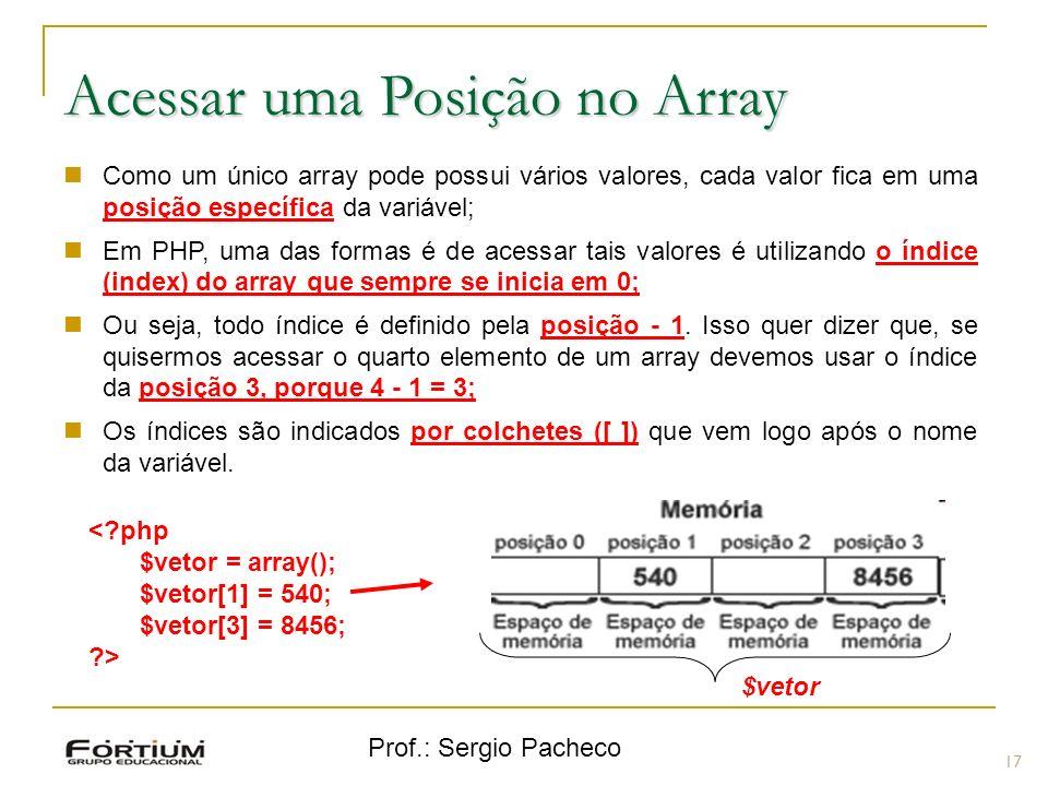 Prof.: Sergio Pacheco 17 Acessar uma Posição no Array Como um único array pode possui vários valores, cada valor fica em uma posição específica da var