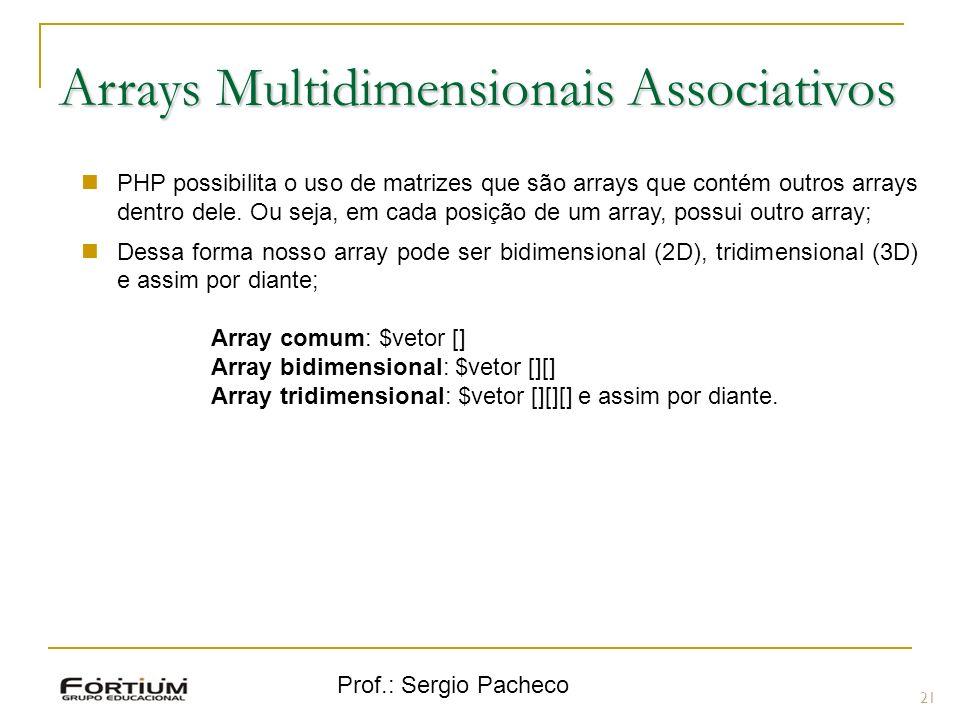 Prof.: Sergio Pacheco 21 Arrays Multidimensionais Associativos PHP possibilita o uso de matrizes que são arrays que contém outros arrays dentro dele.